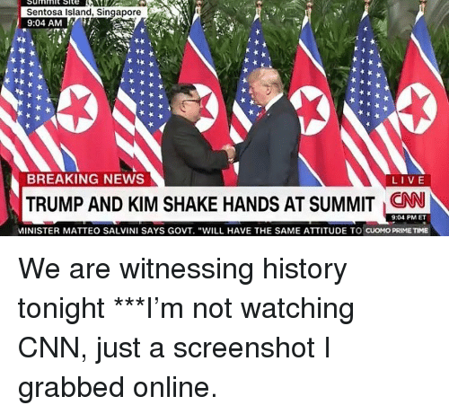 """cnn.com, Memes, and News: Sentosa Island, Singapore  9:04 AM  BREAKING NEWS  LIVE  TRUMP AND KIM SHAKE HANDS AT SUMMIT CNN  9:04 PM ET  MINISTER MATTEO SALVINI SAYS GOVT. """"WILL HAVE THE SAME ATTITUDE TO CUOMO PRIMETIME We are witnessing history tonight ***I'm not watching CNN, just a screenshot I grabbed online."""
