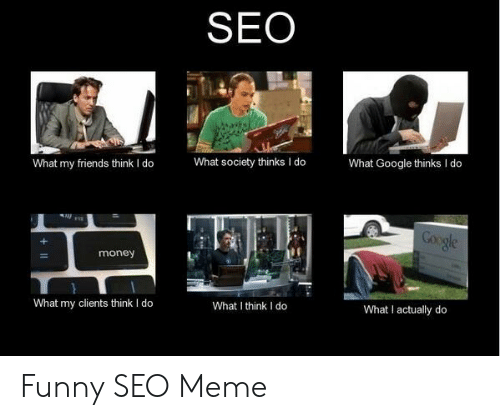 Friends, Funny, and Google: SEO  What Google thinks I do  What society thinks I do  What my friends think I do  Google  money  What I actually do  What my clients think I do  What I think I do Funny SEO Meme