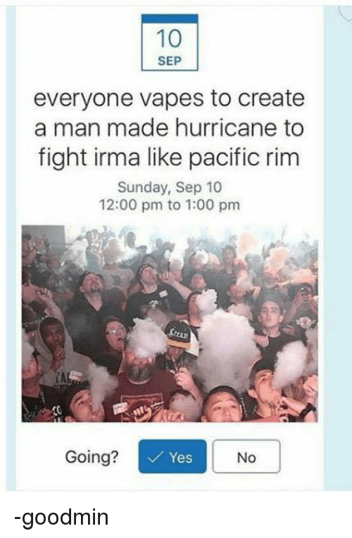 Pacific Rim, Hurricane, and Sunday: SEP  everyone vapes to create  a man made hurricane to  fight irma like pacific rim  Sunday, Sep 10  12:00 pm to 1:00 pm  CA  Going?  Yes  No -goodmin