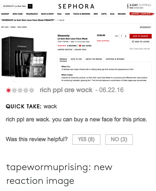 """Advice, Makeup, and Tumblr: SEPHORA  3-DAY SHIPPING  FREE OVER $50  GIVENCHY Le Soin Noir C  MAKEUP SKIN CARE FRAGRANCE BATH & BODY NAIL HAIR TOOLS &BRUSHESMEN GIFTS SALE BRANDS  ADVICE I HOW-TO'S  """"GIVENCHY Le Soin Noir Lace Face Mask P404470""""- 1 result  skin care> masks> face masks  all Givenchy  $330.00  Givenchy  Le Soin Noir Lace Face Mask  ITEM 1787308.SIZE 4 x 0.6 oz lace mask  QTY1  ADD TO BASKET  FREE SHIPPING  ﹀ ADD TO LOVES  崋崋崋崋2 REVIEWS   244 LOVES  LIMITED EDITION I ONLINE ONLY  GIVENCHY  ONLY AVAILABLE ONLINE  GIVENCHY  DETAILS  HOW TO USEABOUT THE BRAND  SHIPPING & RETURNS  What it is  A delicate lace mask infused with a melting black gel that renews the appearance of skin  What it does:  inspired by Givenchy couture, Le Soin Noir Lace Face Mask is a luxurious and effective skin care product  for achieving hydrated, glowing skin. The formula features a combination of black algae sap concentrate,   rich ppl are wack- 06.22.16  QUICK TAKE: wack  rich ppl are wack. you can buy a new face for this price  Was this review helpful? YES (8) NO (3) tapewormuprising: new reaction image"""