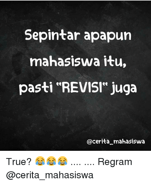 "True, Indonesian (Language), and Pastis: Sepintar apapun  mahasiswa itu,  pasti ""REVISI"" Juga  @Cerita mahasiswa True? 😂😂😂 .... .... Regram @cerita_mahasiswa"