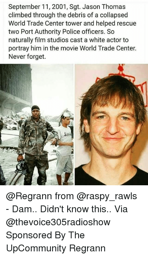 Memes, Police, and Movie: September 11, 2001, Sgt. Jason Thomas  climbed through the debris of a collapsed  World Trade Center tower and helped rescue  two Port Authority Police officers. So  naturally film studios cast a white actor to  portray him in the movie World Trade Center.  Never forget. @Regrann from @raspy_rawls - Dam.. Didn't know this.. Via @thevoice305radioshow Sponsored By The UpCommunity Regrann