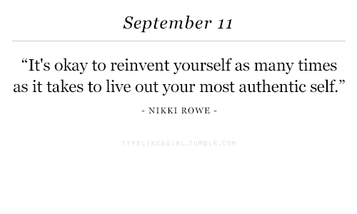 "Live, Okay, and September: September 11  It's okay to reinvent yourself as many times  as it takes to live out your most authentic self.""  NIKKI ROWE"