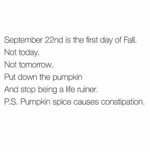 Fall, Life, and Memes: September 22nd is the first day of Fall.  Not today.  Not tomorrow.  Put down the pumpkin  And stop being a life ruiner.  P.S. Pumpkin spice causes constipation.