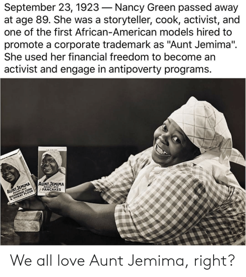 """Love, American, and Models: September 23, 1923-Nancy Green passed away  at age 89. She was a storyteller, cook, activist, and  one of the first African-American models hired to  promote a corporate trademark as """"Aunt Jemima"""".  She used her financial freedom to become an  activist and engage in antipoverty programs.  AAUNTJEMIMA We all love Aunt Jemima, right?"""