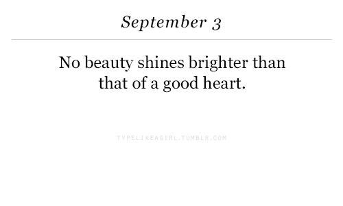 Good, Heart, and September: September 3  No beauty shines brighter tharn  that of a good heart.