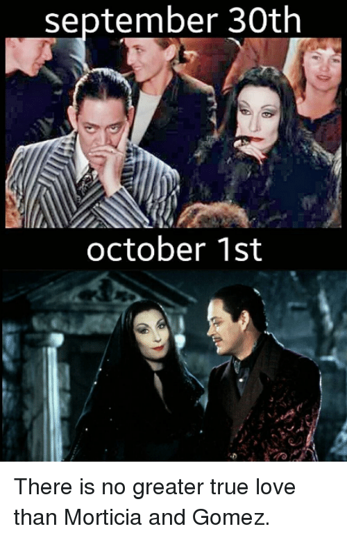 september 30th october 1st there is no greater true love 4220739 ✅ 25 best memes about morticia and gomez morticia and gomez memes