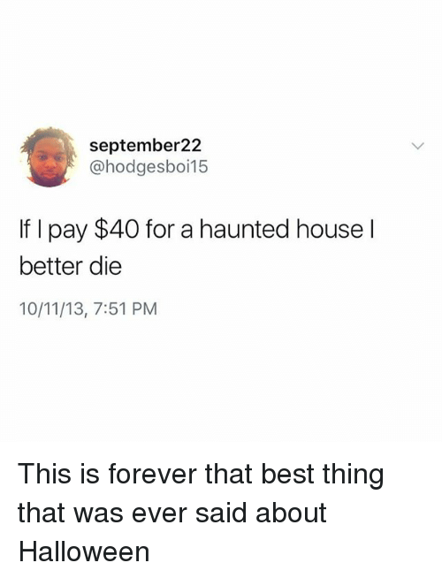 Halloween, Memes, and Best: september22  @hodgesboi15  If I pay $40 for a haunted house l  better die  10/11/13, 7:51 PM This is forever that best thing that was ever said about Halloween