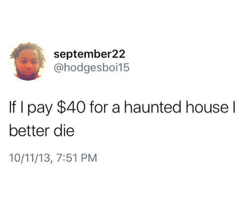 House, Haunted House, and A Haunted House: september22  @hodgesboi15  If I pay $40 for a haunted house l  better die  10/11/13, 7:51 PM