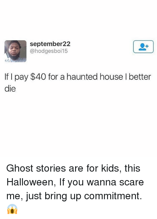 Halloween, Scare, and Ghost: september22  @hodgesboi15  If I pay $40 for a haunted house I better  die Ghost stories are for kids, this Halloween, If you wanna scare me, just bring up commitment. 😱