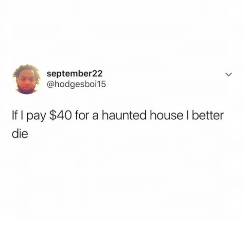 House, Haunted House, and A Haunted House: september22  @hodgesboi15  If I pay $40 for a haunted house l better  die