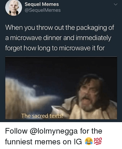 Memes, Texts, and 🤖: Sequel Memes  @SequelMemes  When you throw out the packaging of  a microwave dinner and immediately  forget how long to microwave it for  The sacred texts. Follow @lolmynegga for the funniest memes on IG 😂💯