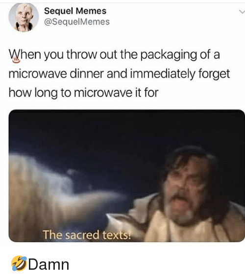 Memes, Texts, and 🤖: Sequel Memes  @SequelMemes  When you throw out the packaging of a  microwave dinner and immediately forget  how long to microwave it for  The sacred texts 🤣Damn