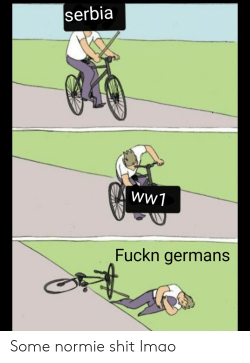 Lmao, Reddit, and Shit: serbia  wW1  Fuckn germans Some normie shit lmao