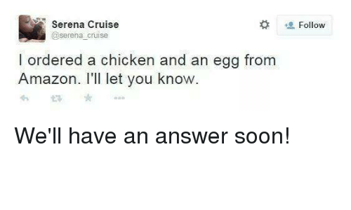 Memes, 🤖, and Answers: Serena Cruise  @serena cruise  l ordered a chicken and an egg from  Amazon. I'll let you know.  Follow We'll have an answer soon!