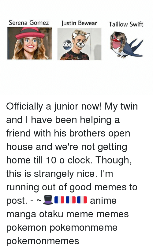 Anime, Clock, and Meme: Serena Gomez  Justin Bewear  Taillow Swift  Apokaze Officially a junior now! My twin and I have been helping a friend with his brothers open house and we're not getting home till 10 o clock. Though, this is strangely nice. I'm running out of good memes to post. - ~🎩🇫🇷🇫🇷🇫🇷 anime manga otaku meme memes pokemon pokemonmeme pokemonmemes