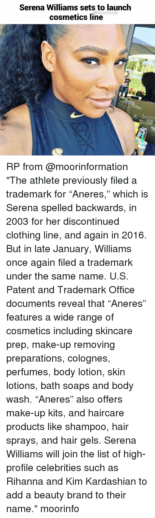 """Kim Kardashian, Memes, and Rihanna: Serena Williams sets to launch  cosmetics line RP from @moorinformation """"The athlete previously filed a trademark for """"Aneres,"""" which is Serena spelled backwards, in 2003 for her discontinued clothing line, and again in 2016. But in late January, Williams once again filed a trademark under the same name. U.S. Patent and Trademark Office documents reveal that """"Aneres"""" features a wide range of cosmetics including skincare prep, make-up removing preparations, colognes, perfumes, body lotion, skin lotions, bath soaps and body wash. """"Aneres"""" also offers make-up kits, and haircare products like shampoo, hair sprays, and hair gels. Serena Williams will join the list of high-profile celebrities such as Rihanna and Kim Kardashian to add a beauty brand to their name."""" moorinfo"""