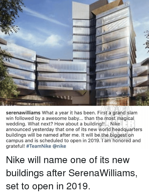 Memes, Nike, and World: serenawilliams What a year it has been. First a grand slam  win followed by a awesome baby... than the most magical  wedding. What next? How about a building!!... Nike  announced yesterday that one of its new world headquarters  buildings will be named after me. It will be the biggest on  campus and is scheduled to open in 2019. Tam honored and  grateful! #TeamNike @nike Nike will name one of its new buildings after SerenaWilliams, set to open in 2019.