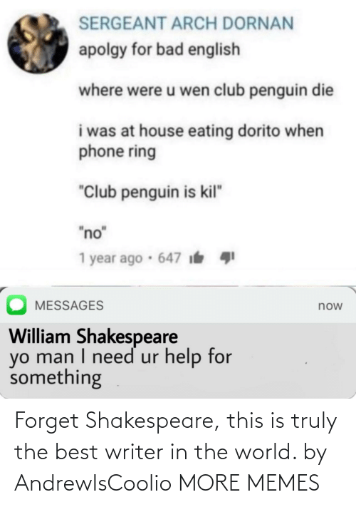 """Bad, Club, and Dank: SERGEANT ARCH DORNAN  apolgy for bad english  where were u wen club penguin die  i was at house eating dorito when  phone ring  """"Club penguin is kil""""  """"no""""  1 year ago · 647 i  MESSAGES  now  William Shakespeare  yo man I need ur help for  something Forget Shakespeare, this is truly the best writer in the world. by AndrewIsCoolio MORE MEMES"""