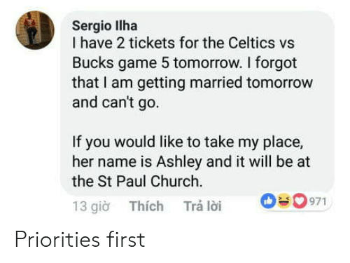 Church, Celtics, and Game: Sergio llha  I have 2 tickets for the Celtics vs  Bucks game 5 tomorrow. I forgot  that I am getting married tomorrow  and can't go  If you would like to take my place,  her name is Ashley and it will be at  the St Paul Church  13 gio Thích Trá loi 0971 Priorities first