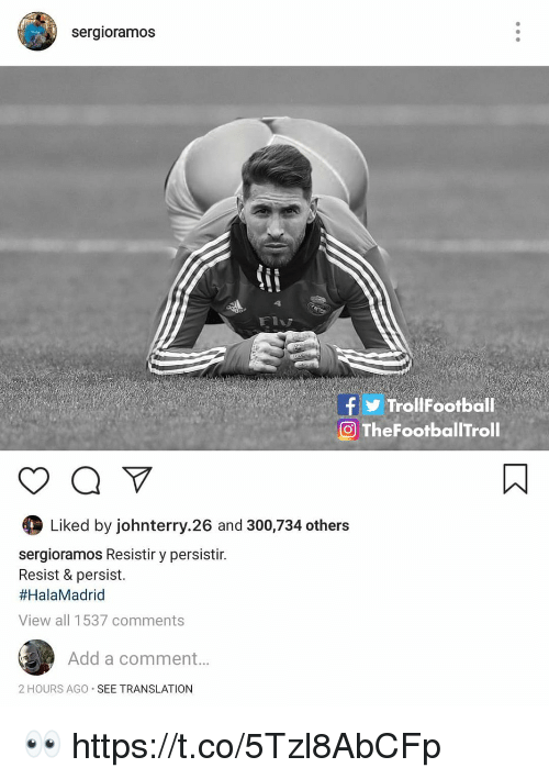 Memes, Translation, and 🤖: sergioramos  fTrollFootball  TheFootballTroll  Liked by johnterry.26 and 300,734 others  sergioramos Resistir y persistir.  Resist & persist.  #HalaMadrid  View all 1537 comments  Add a comment...  2 HOURS AGO SEE TRANSLATION 👀 https://t.co/5Tzl8AbCFp