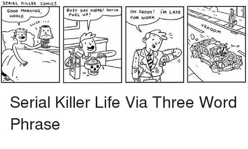 Dank, Life, and Ups: SERIAL KILLER CoMICS  GOOD MORNING  WORLD  BusY DAY AHEAD! GOTTA  OH SHOOT  IM LATE  FUEL up  FOR WORK  o OOM Serial Killer Life   Via Three Word Phrase