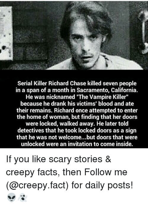 """Creepy, Facts, and Memes: Serial Killer Richard Chase killed seven people  in a span of a month in Sacramento, California.  He was nicknamed """"The Vampire Killer""""  because he drank his victims' blood and ate  their remains. Richard once attempted to enter  the home of woman, but finding that her doors  were locked, walked away. He later told  detectives that he took locked doors as a sign  that he was not welcome...but doors that were  unlocked were an invitation to come inside. If you like scary stories & creepy facts, then Follow me (@creepy.fact) for daily posts! 👽👻"""