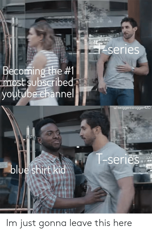Channel, Shirt, and Series: Series  Becomingthe #1 1  st subscribed  voutube channel  swiggerswagger  T-series  oloe shirt Im just gonna leave this here