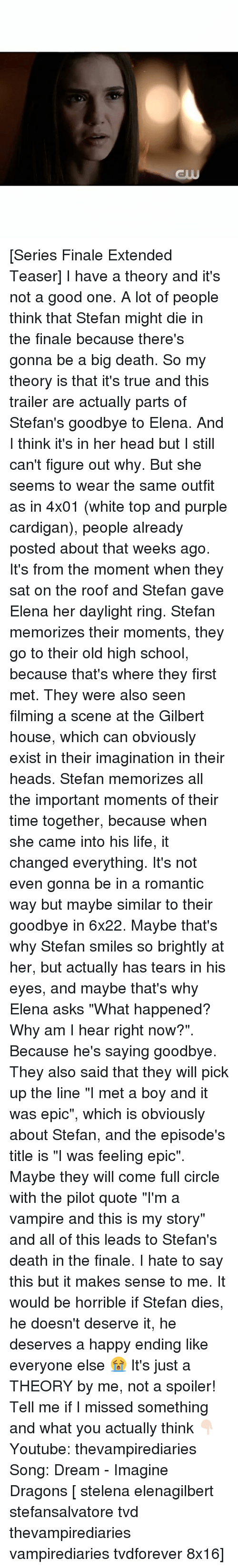 "Head, Life, and Memes: [Series Finale Extended Teaser] I have a theory and it's not a good one. A lot of people think that Stefan might die in the finale because there's gonna be a big death. So my theory is that it's true and this trailer are actually parts of Stefan's goodbye to Elena. And I think it's in her head but I still can't figure out why. But she seems to wear the same outfit as in 4x01 (white top and purple cardigan), people already posted about that weeks ago. It's from the moment when they sat on the roof and Stefan gave Elena her daylight ring. Stefan memorizes their moments, they go to their old high school, because that's where they first met. They were also seen filming a scene at the Gilbert house, which can obviously exist in their imagination in their heads. Stefan memorizes all the important moments of their time together, because when she came into his life, it changed everything. It's not even gonna be in a romantic way but maybe similar to their goodbye in 6x22. Maybe that's why Stefan smiles so brightly at her, but actually has tears in his eyes, and maybe that's why Elena asks ""What happened? Why am I hear right now?"". Because he's saying goodbye. They also said that they will pick up the line ""I met a boy and it was epic"", which is obviously about Stefan, and the episode's title is ""I was feeling epic"". Maybe they will come full circle with the pilot quote ""I'm a vampire and this is my story"" and all of this leads to Stefan's death in the finale. I hate to say this but it makes sense to me. It would be horrible if Stefan dies, he doesn't deserve it, he deserves a happy ending like everyone else 😭 It's just a THEORY by me, not a spoiler! Tell me if I missed something and what you actually think 👇🏻 ⠀ Youtube: thevampirediaries Song: Dream - Imagine Dragons [ stelena elenagilbert stefansalvatore tvd thevampirediaries vampirediaries tvdforever 8x16]"