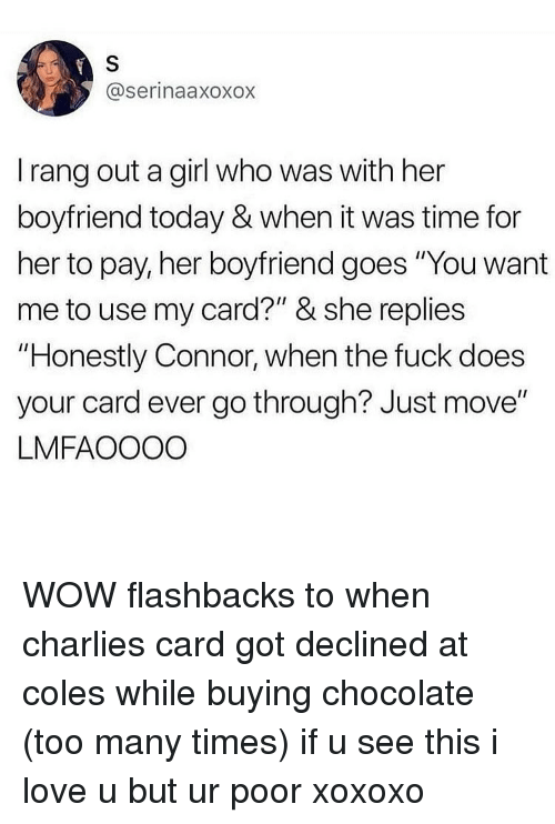 "Love, Memes, and Wow: @serinaaxoxox  I rang out a girl who was with her  boyfriend today & when it was time for  her to pay, her boyfriend goes ""You want  me to use my card?"" & she replies  ""Honestly Connor, when the fuck does  your card ever go through? Just move""  LMFAOOOO WOW flashbacks to when charlies card got declined at coles while buying chocolate (too many times) if u see this i love u but ur poor xoxoxo"