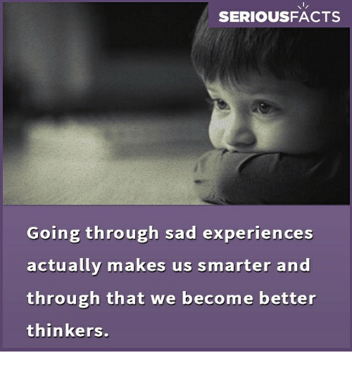 Memes, Sad, and 🤖: SERIOUSFACTS  Going through sad experiences  actually makes us smarter and  through that we become better  thinkers.