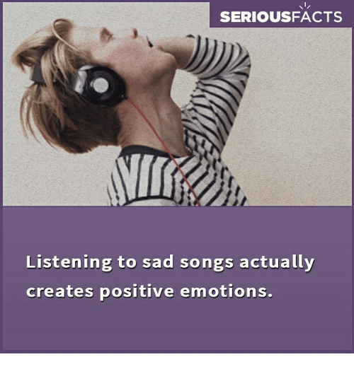 SERIOUSFACTS Listening to Sad Songs Actually Creates