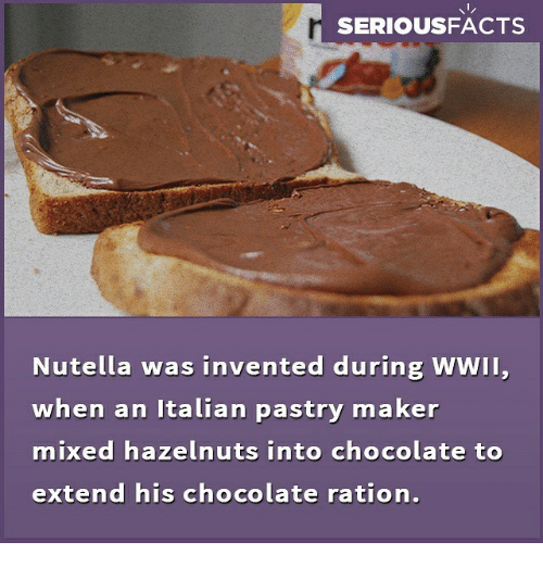 Memes, Chocolate, and Nutella: SERIOUSFACTS  Nutella was invented during WWII,  when an Italian pastry maker  mixed hazelnuts into chocolate to  extend his chocolate ration