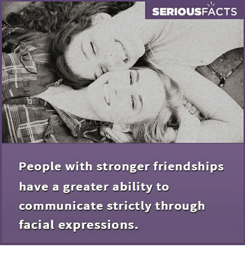 Memes, Ability, and 🤖: SERIOUSFACTS  People with stronger friendships  have a greater ability to  communicate strictly through  facial expressions.