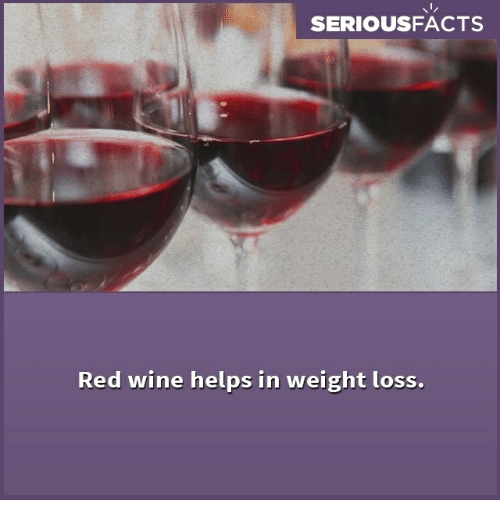 Memes, Wine, and Helps: SERIOUSFACTS  Red wine helps in weight loss.