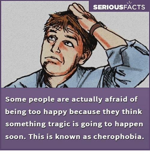 Memes, Soon..., and Happy: SERIOUSFACTS  Some people are actually afraid of  being too happy because they think  something tragic is going to happen  soon. This is known as cherophobia.