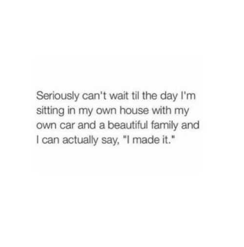 """Beautiful, Family, and House: Seriously can't wait til the day I'm  sitting in my own house with my  own car and a beautiful family and  I can actually say, """"I made it."""""""