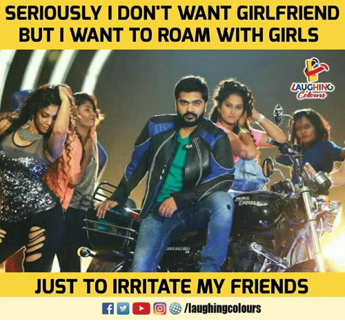 Friends, Girls, and Girlfriend: SERIOUSLY I DON'T WANT GIRLFRIEND  BUT I WANT TO ROAM WITH GIRLS  LAUGHING  JUST TO IRRITATE MY FRIENDS