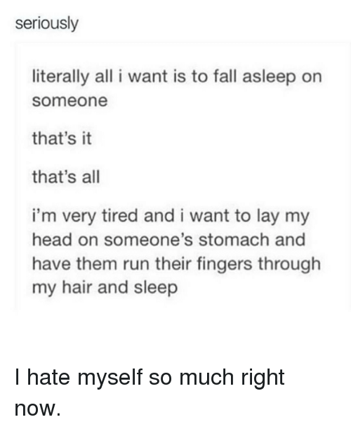 Fall, Head, and Memes: seriously  literally all i want is to fall asleep on  Someone  that's it  that's all  i'm very tired and i want to lay my  head on someone's stomach and  have them run their fingers through  my hair and sleep I hate myself so much right now.