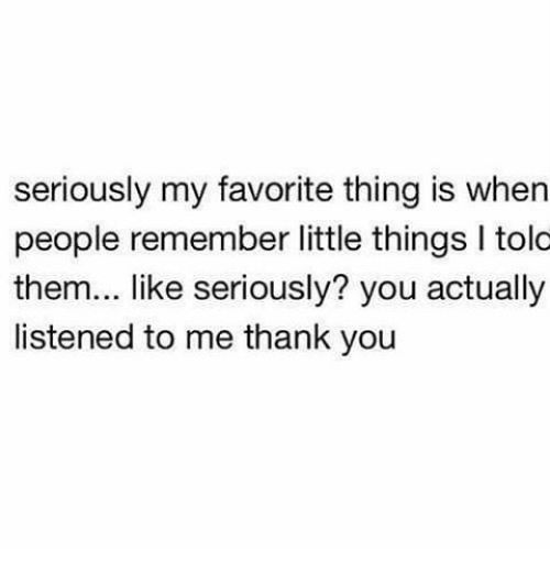Memes, Thank You, and 🤖: seriously my favorite thing is when  people remember little things l tolo  them... like seriously? you actually  listened to me thank you