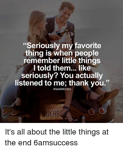 "Memes, Thank You, and 🤖: ""Seriously my favorite  thing is when people  remember little things  Itold them... like  seriously? You actually  listened to me; thank you.""  13  @6AMSUCCESS  UKH8 It's all about the little things at the end 6amsuccess"