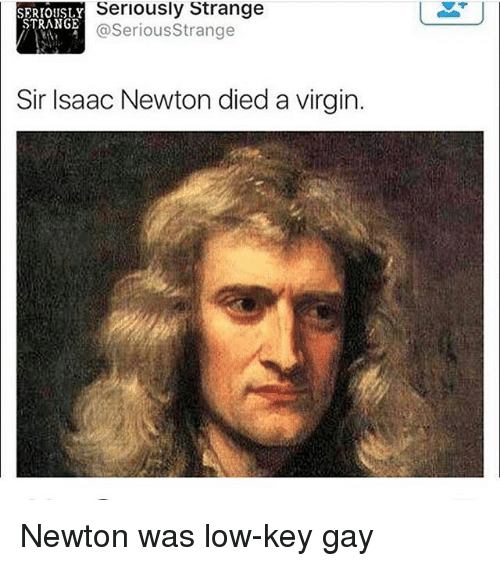Low Key, Memes, and Virgin: Seriously Strange  SERIOUSLY  STRANGE  @Serious Strange  Sir Isaac Newton died a virgin. Newton was low-key gay