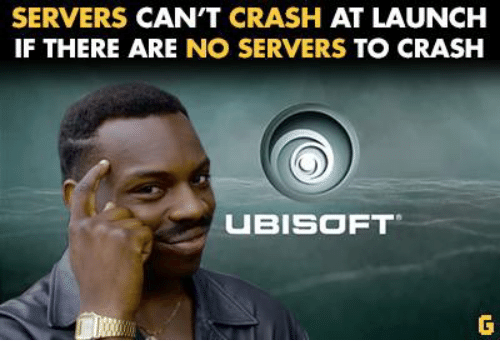 Ubisoft, Video Games, and Crash: SERVERS CAN'T CRASH  AT LAUNCH  IF THERE ARE  NO SERVERS  TO CRASH  UBISOFT
