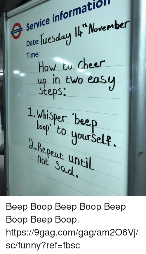 9gag, Dank, and Funny: Service informatiol  Vem  Date:lueSda  Time:  How tu cheer  up in two easų  Steps  1.Whisper bee  besto yourselt.  d-Repent untl  not Sad Beep Boop Beep Boop Beep Boop Beep Boop. https://9gag.com/gag/am2O6Vj/sc/funny?ref=fbsc