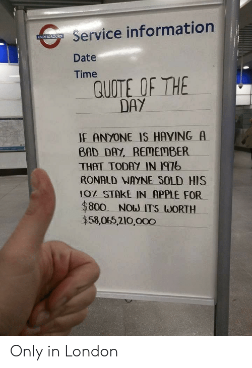 Apple, Bad, and Bad Day: Service information  Date  Time  UNDERGROUND  QUOTE OF THE  DAY  IF ANYONE IS HAVING A  BAD DAY, REMEMBER  THAT TODAY IN I97b  RONALD NAYNE SOLD HIS  10% STAKE IN APPLE FOR  $800. Now ITS WORTH  $58,065,210,000 Only in London