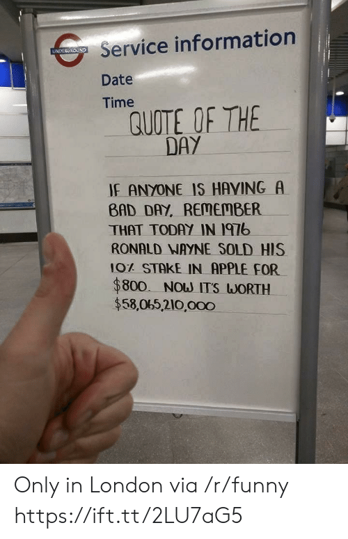 Apple, Bad, and Bad Day: Service information  Date  Time  UNDERGROUND  QUOTE OF THE  DAY  IF ANYONE IS HAVING A  BAD DAY, REMEMBER  THAT TODAY IN I97b  RONALD NAYNE SOLD HIS  10% STAKE IN APPLE FOR  $800. Now ITS WORTH  $58,065,210,000 Only in London via /r/funny https://ift.tt/2LU7aG5