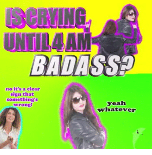 Yeah, Badass, and Clear: SeRVING  UNTIL4AM  BADASS  no it's a clear  sign that  something's  wrong  yeah  whatever