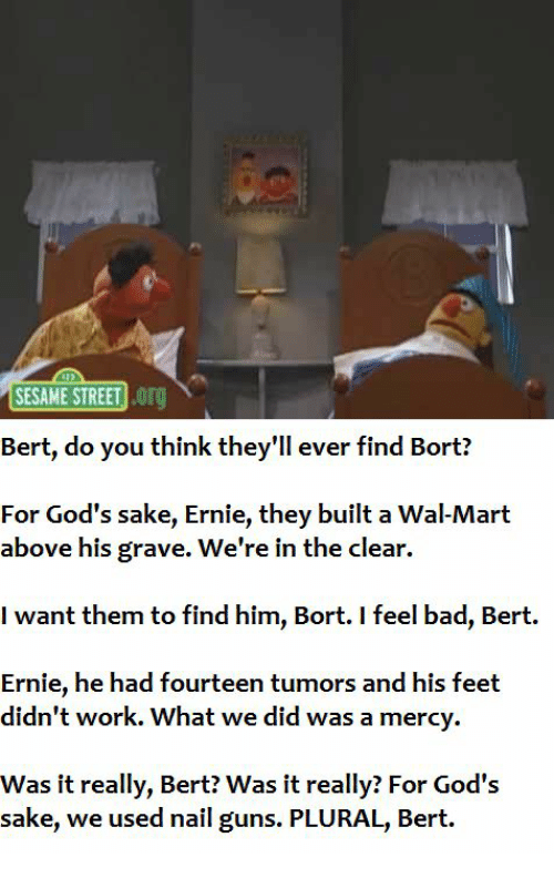 Bad, Guns, and Sesame Street: SESAME STREET O  Bert, do you think they'll ever find Bort?  For God's sake, Ernie, they built a Wal-Mart  above his grave. We're in the clear.  I want them to find him, Bort. I feel bad, Bert.  Ernie, he had fourteen tumors and his feet  didn't work. What we did was a mercy.  Was it really, Bert? Was it really? For God's  sake, we used nail guns. PLURAL, Bert.