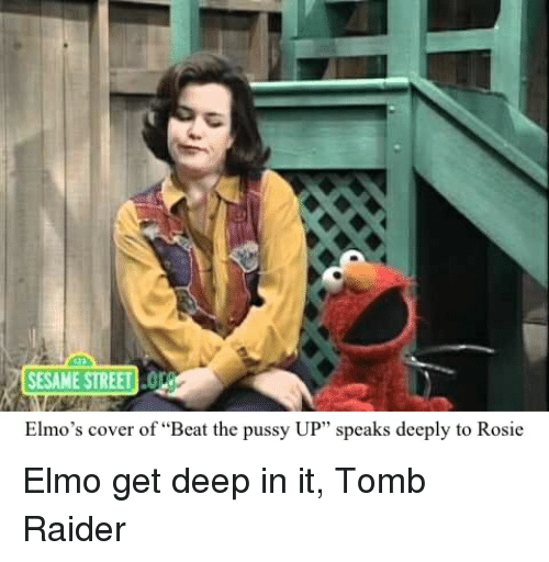 """Elmo, Pussy, and Sesame Street: SESAME STREET o  Elmo's cover of """"Beat the pussy UP"""" speaks deeply to Rosie Elmo get deep in it, Tomb Raider"""