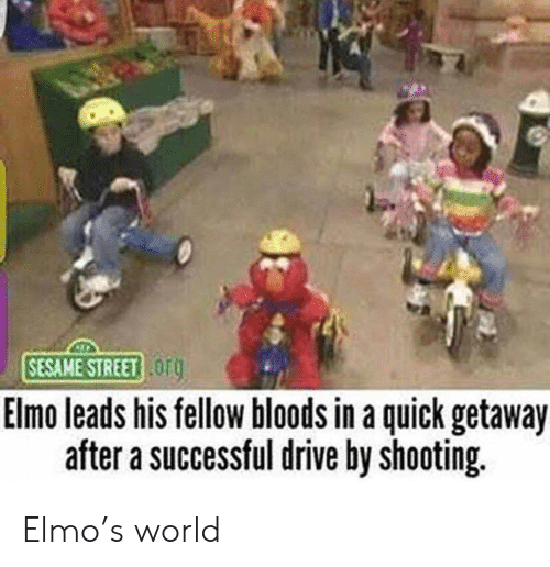 Bloods, Drive By, and Elmo: SESAME STREET OF  Elmo leads his tellow bloods in a quick getaway  after a successful drive by shooting. Elmo's world